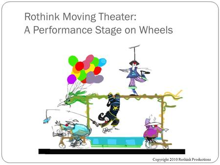 Rothink Moving Theater: A Performance Stage on Wheels Copyright 2010 Rothink Productions.