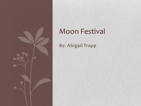 By: Abigail Trapp Moon Festival. Moon Festivals You know all of those celebrations you went to and the fun you had. But it's probably not as fun as the.