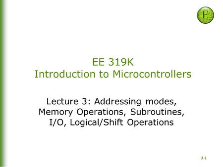 3-1 EE 319K Introduction to Microcontrollers Lecture 3: Addressing modes, Memory Operations, Subroutines, I/O, Logical/Shift Operations.