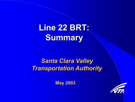 Line 22 BRT: Summary Santa Clara Valley Transportation Authority May 2003.