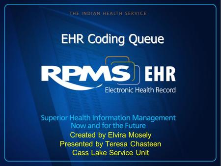 EHR Coding Queue Created by Elvira Mosely Presented by Teresa Chasteen Cass Lake Service Unit.