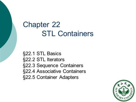 Chapter 22 STL Containers §22.1 STL Basics §22.2 STL Iterators §22.3 Sequence Containers §22.4 Associative Containers §22.5 Container Adapters.