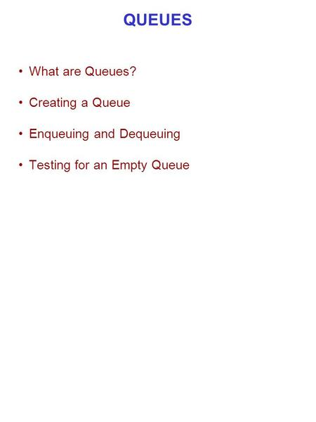 QUEUES What are Queues? Creating a Queue Enqueuing and Dequeuing Testing for an Empty Queue.