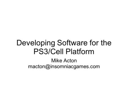 Developing Software for the PS3/Cell Platform Mike Acton