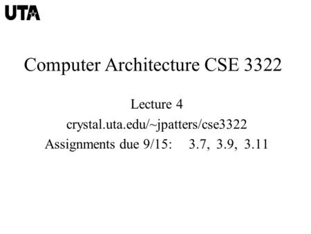Computer Architecture CSE 3322 Lecture 4 crystal.uta.edu/~jpatters/cse3322 Assignments due 9/15: 3.7, 3.9, 3.11.