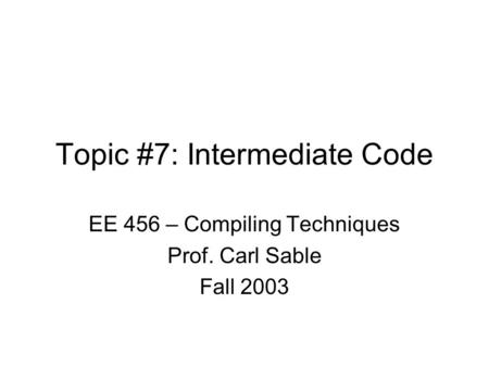 Topic #7: Intermediate Code EE 456 – Compiling Techniques Prof. Carl Sable Fall 2003.
