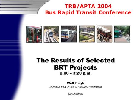 TRB/APTA 2004 Bus Rapid Transit Conference The Results of Selected BRT Projects 2:00 – 3:20 p.m. Walt Kulyk Director, FTA Office of Mobility Innovation.