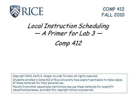Local Instruction Scheduling — A Primer for Lab 3 — Comp 412 Copyright 2010, Keith D. Cooper & Linda Torczon, all rights reserved. Students enrolled in.