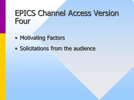 EPICS Channel Access Version Four Motivating FactorsMotivating Factors Solicitations from the audienceSolicitations from the audience.