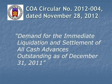 "COA Circular No. 2012-004, dated November 28, 2012 ""Demand for the Immediate Liquidation and Settlement of All Cash Advances Outstanding as of December."