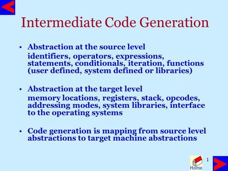 1 Intermediate Code Generation Abstraction at the source level identifiers, operators, expressions, statements, conditionals, iteration, functions (user.