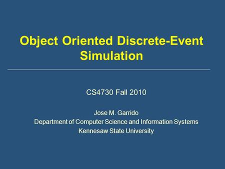 Object Oriented Discrete-Event Simulation CS4730 Fall 2010 Jose M. Garrido Department of Computer Science and Information Systems Kennesaw State University.