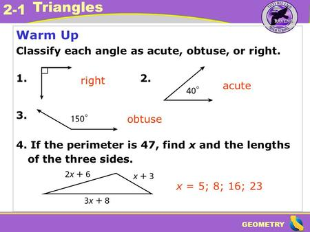 GEOMETRY 2-1 Triangles Warm Up Classify each angle as acute, obtuse, or right. 1. 2. 3. 4. If the perimeter is 47, find x and the lengths of the three.