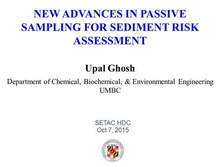 NEW ADVANCES IN PASSIVE SAMPLING FOR SEDIMENT RISK ASSESSMENT Upal Ghosh Department of Chemical, Biochemical, & Environmental Engineering UMBC SETAC HDC.