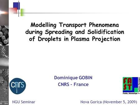 Modelling Transport Phenomena during Spreading and Solidification of Droplets in Plasma Projection Dominique GOBIN CNRS – France NGU Seminar Nova Gorica.