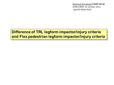 Difference of TRL legform impactor/injury criteria and Flex pedestrian legform impactor/injury criteria 16 May 2011 Japan Informal document GRSP-49-24.