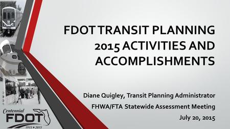 FDOT TRANSIT PLANNING 2015 ACTIVITIES AND ACCOMPLISHMENTS Diane Quigley, Transit Planning Administrator FHWA/FTA Statewide Assessment Meeting July 20,