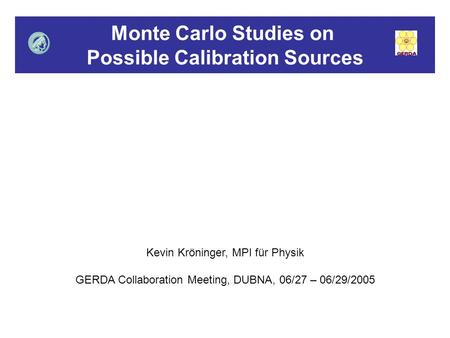 Monte Carlo Studies on Possible Calibration Sources Kevin Kröninger, MPI für Physik GERDA Collaboration Meeting, DUBNA, 06/27 – 06/29/2005.