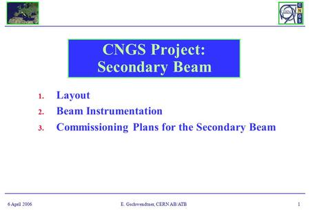 6 April 2006E. Gschwendtner, CERN AB/ATB1 CNGS Project: Secondary Beam 1. Layout 2. Beam Instrumentation 3. Commissioning Plans for the Secondary Beam.