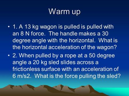 Warm up 1. A 13 kg wagon is pulled is pulled with an 8 N force. The handle makes a 30 degree angle with the horizontal. What is the horizontal acceleration.