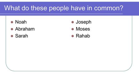 What do these people have in common? Noah Abraham Sarah Joseph Moses Rahab.
