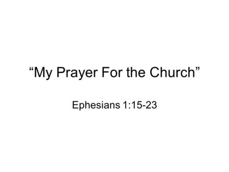 """My Prayer For the Church"" Ephesians 1:15-23. I. I give thanks for you (15-16) Your faith in the Lord Jesus –We are at different places in our faith journey."