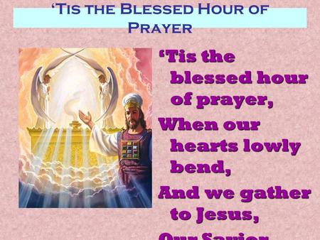 'Tis the Blessed Hour of Prayer 'Tis the blessed hour of prayer, When our hearts lowly bend, And we gather to Jesus, Our Savior and Friend;
