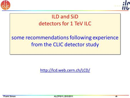 1Frank Simon ALCPG11, 20/3/2011 ILD and SiD detectors for 1 TeV ILC some recommendations following experience from the CLIC detector study