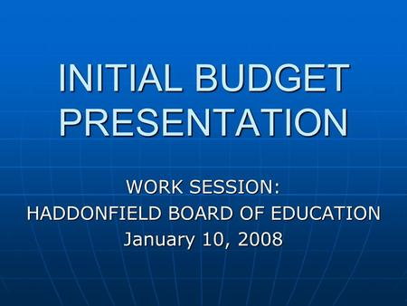 INITIAL BUDGET PRESENTATION WORK SESSION: HADDONFIELD BOARD OF EDUCATION January 10, 2008.