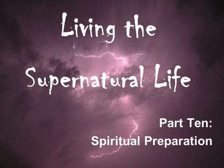 Living the Supernatural Life Part Ten: Spiritual Preparation.