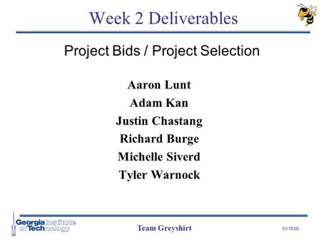 Team Greyshirt 01/18/06 Week 2 Deliverables Aaron Lunt Adam Kan Justin Chastang Richard Burge Michelle Siverd Tyler Warnock Project Bids / Project Selection.
