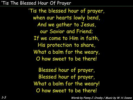 'Tis the blessed hour of prayer, when our hearts lowly bend, And we gather to Jesus, our Savior and Friend; If we come to Him in faith, His protection.