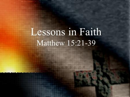 Lessons in Faith Matthew 15:21-39. When: After feeding 5000, walking on water, and confronting the false tradition of the Pharisees Where: Tyre/Sidon,