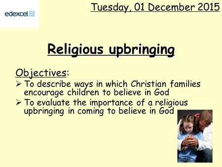 Religious upbringing Objectives:  To describe ways in which Christian families encourage children to believe in God  To evaluate the importance of a.