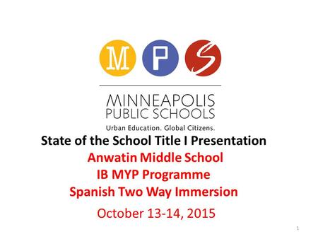 State of the School Title I Presentation Anwatin Middle School IB MYP Programme Spanish Two Way Immersion October 13-14, 2015 1.