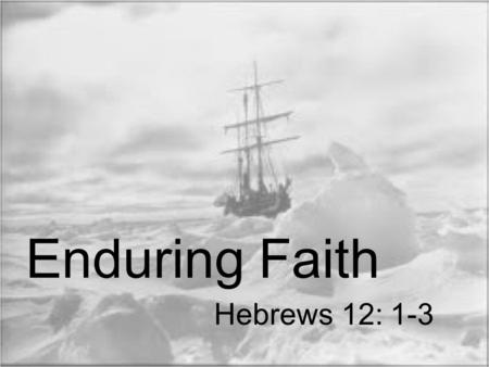 "Hebrews 12: 1-3 Enduring Faith. ""Therefore, since we have so great a cloud of witnesses surrounding us, let us also lay aside every encumbrance and the."