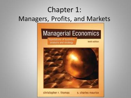 Chapter 1: Managers, Profits, and Markets. Managerial Economics & Theory Managerial economics applies microeconomic theory to business problemsmicroeconomic.