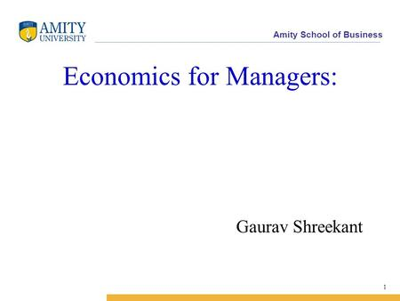 Amity School of Business Economics for Managers: Gaurav Shreekant 1.
