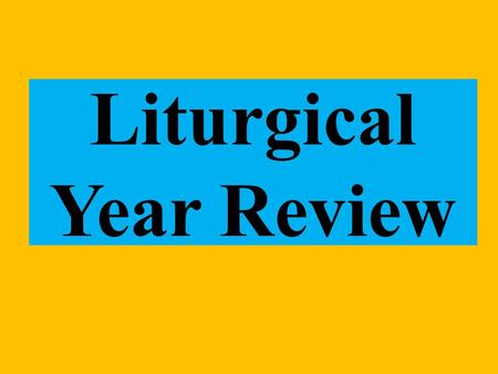 Liturgical Year Review. Bell Work List the Liturgical year – Hint there are 7 parts.