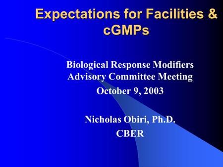 Expectations for Facilities & cGMPs Biological Response Modifiers Advisory Committee Meeting October 9, 2003 Nicholas Obiri, Ph.D. CBER.