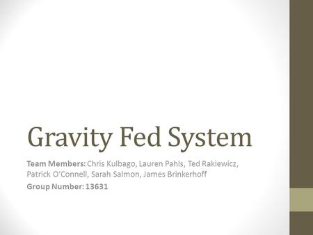 Gravity Fed System Team Members: Chris Kulbago, Lauren Pahls, Ted Rakiewicz, Patrick O'Connell, Sarah Salmon, James Brinkerhoff Group Number: 13631.