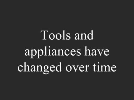 Tools and appliances have changed over time. They have changed because people try to help make the tools and appliances work better.