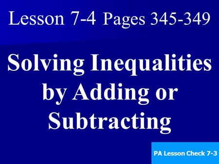 Lesson 7-4 Pages 345-349 Solving Inequalities by Adding or Subtracting PA Lesson Check 7-3.