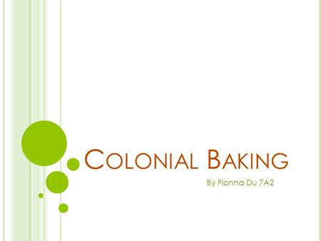 C OLONIAL B AKING By Fionna Du 7A2. W HO D ID THE BAKING ? Women were expected to clean, look after children, garden, mend and make clothes, milking cows,