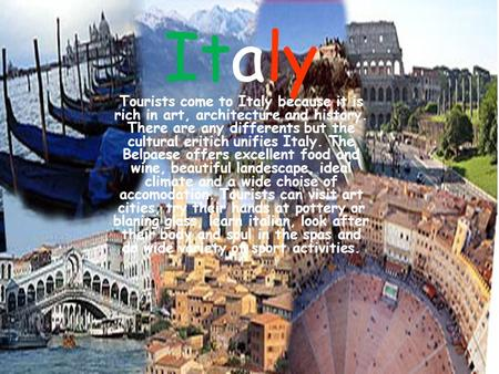Italy Tourists come to Italy because it is rich in art, architecture and history. There are any differents but the cultural eritich unifies Italy. The.
