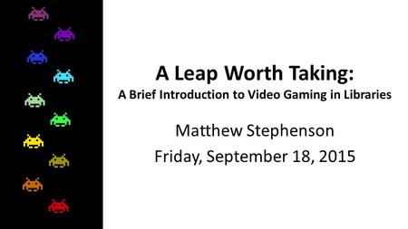 A Leap Worth Taking: A Brief Introduction to Video Gaming in Libraries Matthew Stephenson Friday, September 18, 2015.