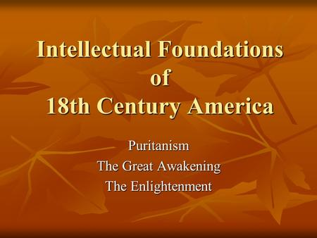 Intellectual Foundations of 18th Century America Puritanism The Great Awakening The Enlightenment.