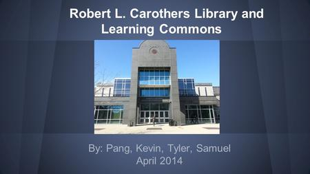 Robert L. Carothers Library and Learning Commons By: Pang, Kevin, Tyler, Samuel April 2014.