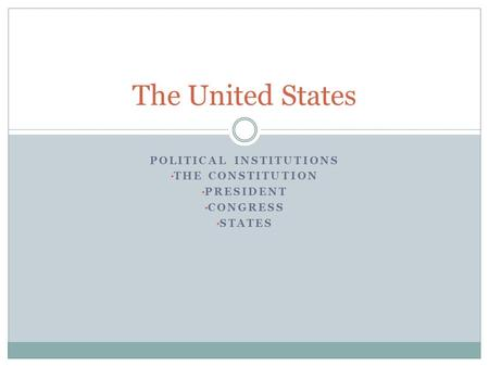 POLITICAL INSTITUTIONS THE CONSTITUTION PRESIDENT CONGRESS STATES The United States.