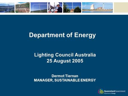Department of Energy Lighting Council Australia 25 August 2005 Dermot Tiernan MANAGER, SUSTAINABLE ENERGY.